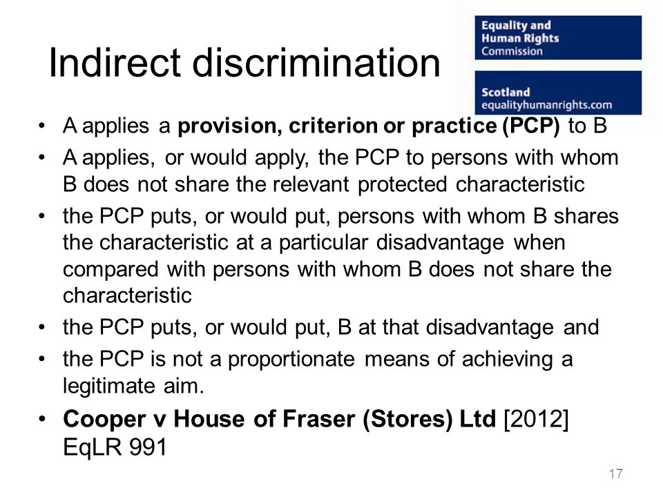 Indirect discrimination A applies a provision, criterion or practice (PCP) to B A applies, or would apply, the PCP to persons with whom B does not share the relevant protected characteristic the PCP puts, or would put, persons with whom B shares the characteristic at a particular disadvantage when compared with persons with whom B does not share the characteristic the PCP puts, or would put, B at that disadvantage and the PCP is not a proportionate means of achieving a legitimate aim.