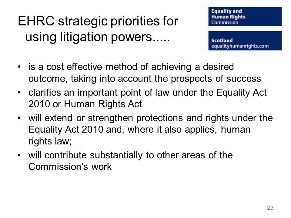 EHRC strategic priorities for using litigation powers..... is a cost effective method of achieving a desired outcome, taking into account the prospect