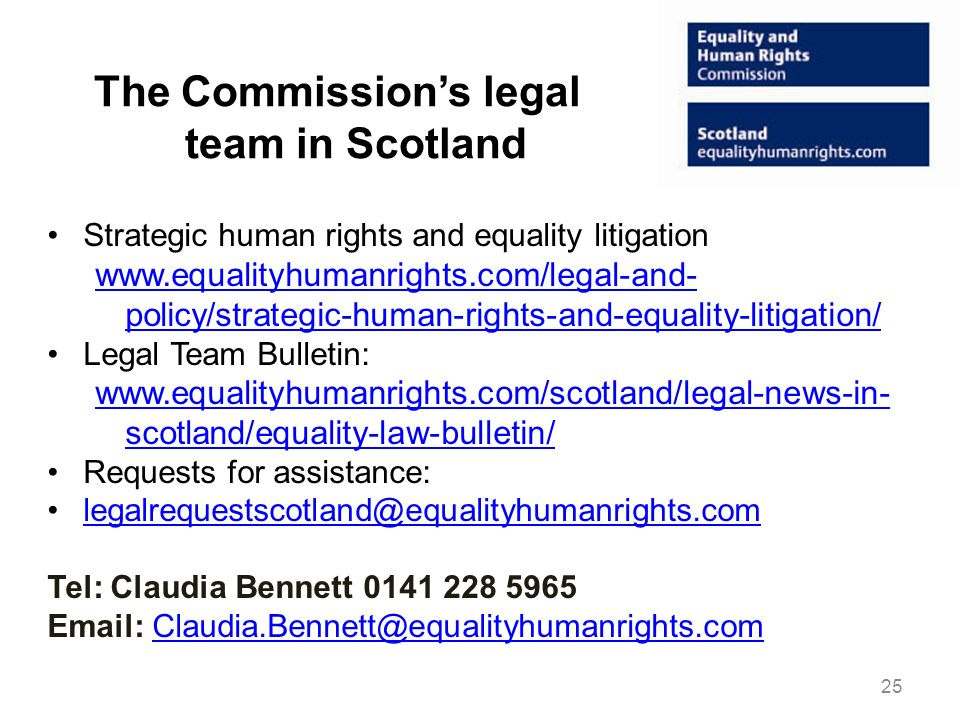 The Commissions legal team in Scotland Strategic human rights and equality litigation www.equalityhumanrights.com/legal-and- policy/strategic-human-rights-and-equality-litigation/ Legal Team Bulletin: www.equalityhumanrights.com/scotland/legal-news-in- scotland/equality-law-bulletin/ Requests for assistance: legalrequestscotland@equalityhumanrights.com Tel: Claudia Bennett 0141 228 5965 Email: Claudia.Bennett@equalityhumanrights.comClaudia.Bennett@equalityhumanrights.com 25
