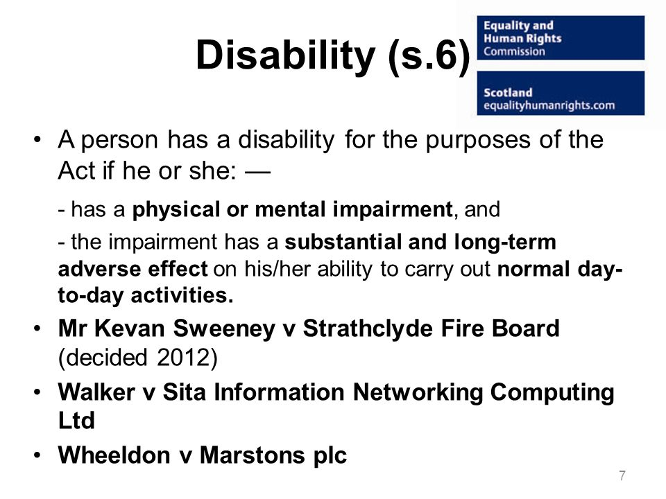 Disability (s.6) A person has a disability for the purposes of the Act if he or she: - has a physical or mental impairment, and - the impairment has a substantial and long-term adverse effect on his/her ability to carry out normal day- to-day activities.