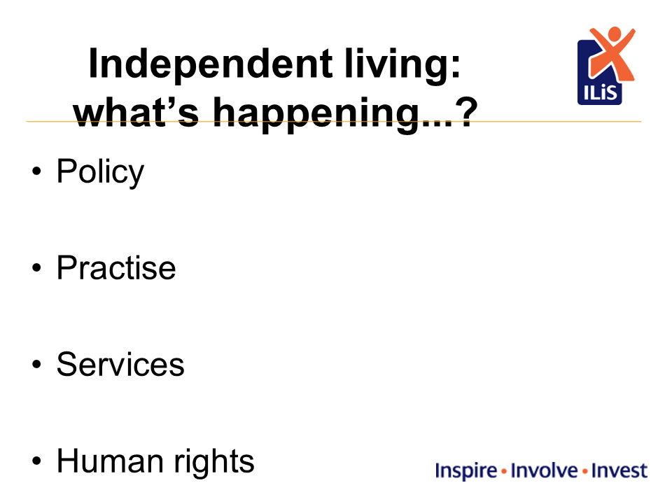 Independent living: whats happening... Policy Practise Services Human rights