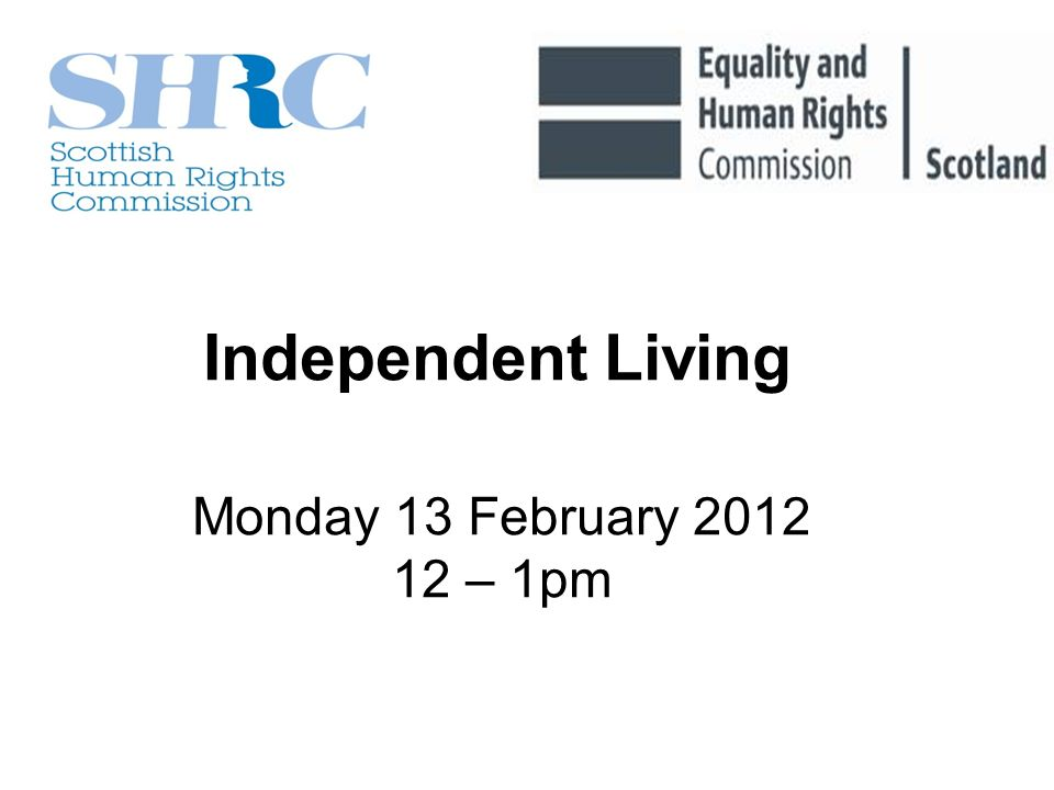 Monday 13 February 2012 12 – 1pm Independent Living