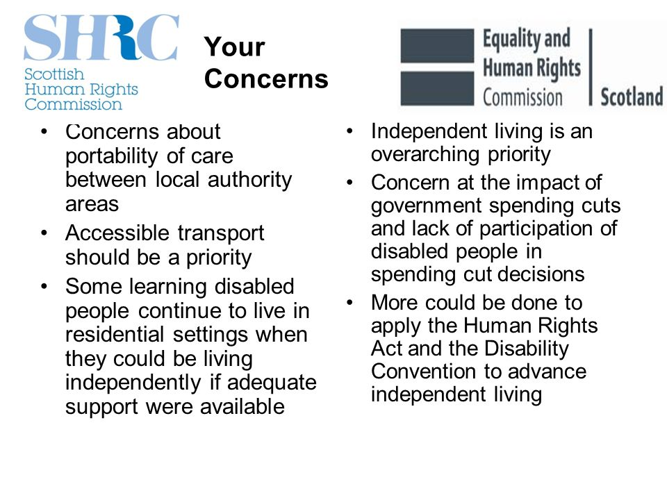 Your Concerns Concerns about portability of care between local authority areas Accessible transport should be a priority Some learning disabled people continue to live in residential settings when they could be living independently if adequate support were available Independent living is an overarching priority Concern at the impact of government spending cuts and lack of participation of disabled people in spending cut decisions More could be done to apply the Human Rights Act and the Disability Convention to advance independent living