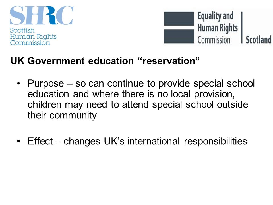 UK Government education reservation Purpose – so can continue to provide special school education and where there is no local provision, children may need to attend special school outside their community Effect – changes UKs international responsibilities