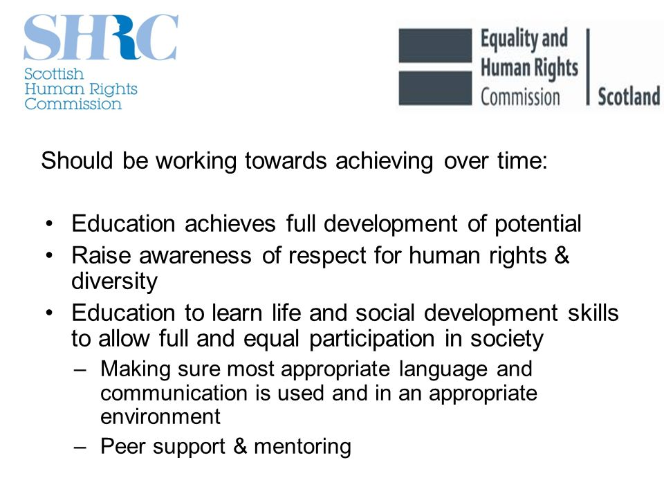 Should be working towards achieving over time: Education achieves full development of potential Raise awareness of respect for human rights & diversity Education to learn life and social development skills to allow full and equal participation in society –Making sure most appropriate language and communication is used and in an appropriate environment –Peer support & mentoring