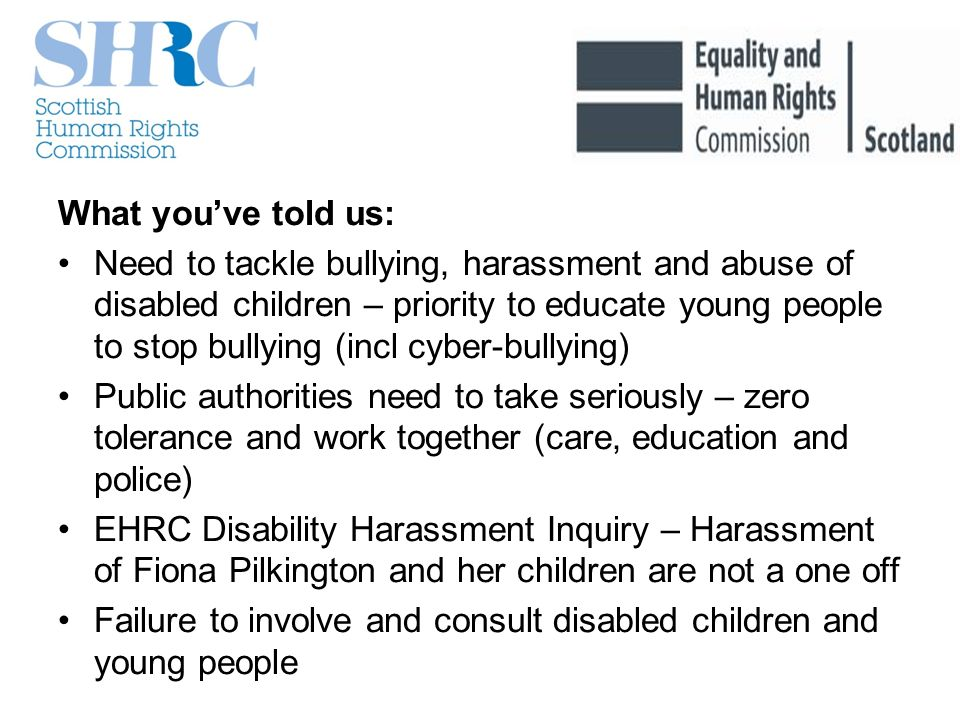 What youve told us: Need to tackle bullying, harassment and abuse of disabled children – priority to educate young people to stop bullying (incl cyber-bullying) Public authorities need to take seriously – zero tolerance and work together (care, education and police) EHRC Disability Harassment Inquiry – Harassment of Fiona Pilkington and her children are not a one off Failure to involve and consult disabled children and young people