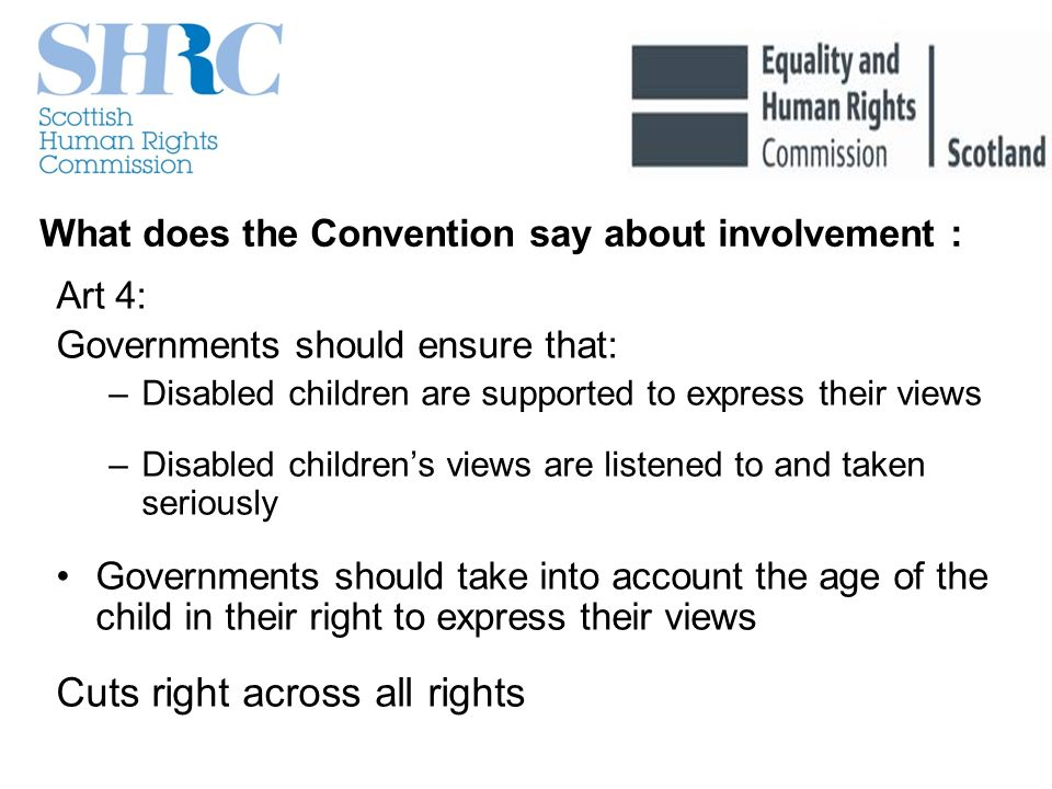 What does the Convention say about involvement : Art 4: Governments should ensure that: –Disabled children are supported to express their views –Disabled childrens views are listened to and taken seriously Governments should take into account the age of the child in their right to express their views Cuts right across all rights