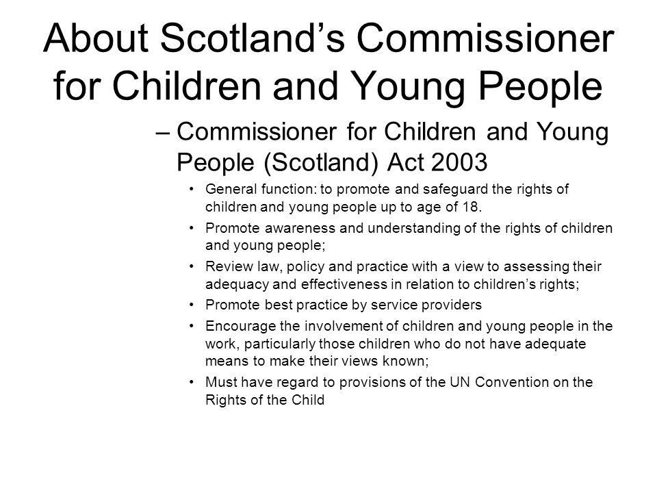 About Scotlands Commissioner for Children and Young People –Commissioner for Children and Young People (Scotland) Act 2003 General function: to promote and safeguard the rights of children and young people up to age of 18.