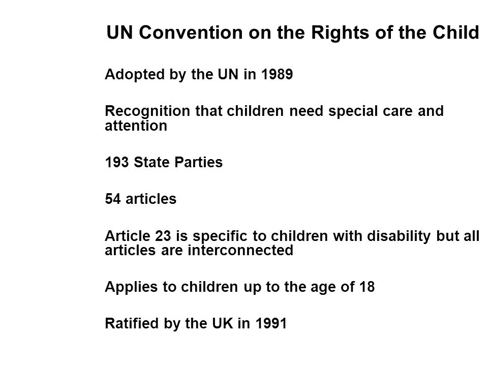UN Convention on the Rights of the Child Adopted by the UN in 1989 Recognition that children need special care and attention 193 State Parties 54 articles Article 23 is specific to children with disability but all articles are interconnected Applies to children up to the age of 18 Ratified by the UK in 1991