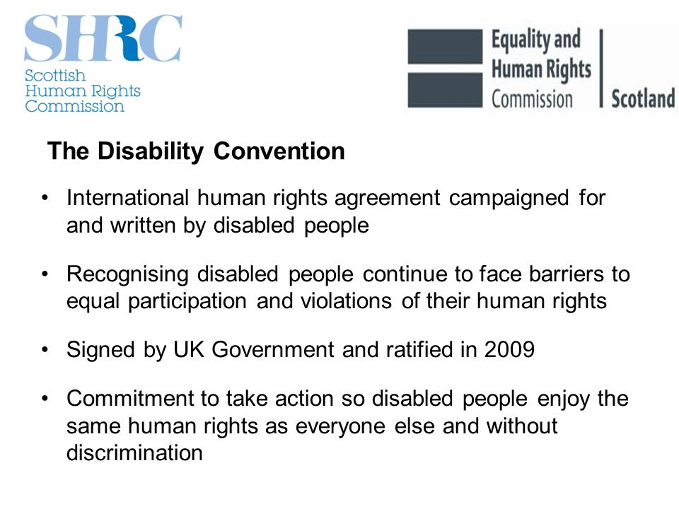 The Disability Convention International human rights agreement campaigned for and written by disabled people Recognising disabled people continue to face barriers to equal participation and violations of their human rights Signed by UK Government and ratified in 2009 Commitment to take action so disabled people enjoy the same human rights as everyone else and without discrimination