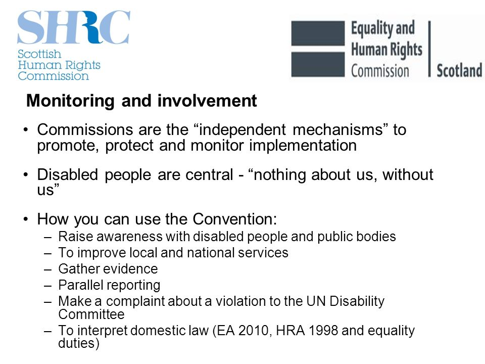 Monitoring and involvement Commissions are the independent mechanisms to promote, protect and monitor implementation Disabled people are central - nothing about us, without us How you can use the Convention: –Raise awareness with disabled people and public bodies –To improve local and national services –Gather evidence –Parallel reporting –Make a complaint about a violation to the UN Disability Committee –To interpret domestic law (EA 2010, HRA 1998 and equality duties)