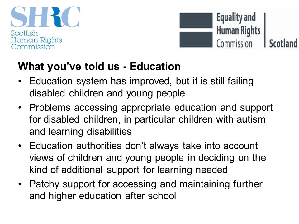 What youve told us - Education Education system has improved, but it is still failing disabled children and young people Problems accessing appropriate education and support for disabled children, in particular children with autism and learning disabilities Education authorities dont always take into account views of children and young people in deciding on the kind of additional support for learning needed Patchy support for accessing and maintaining further and higher education after school