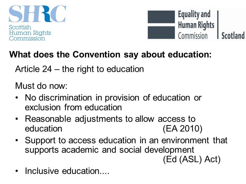 What does the Convention say about education: Article 24 – the right to education Must do now: No discrimination in provision of education or exclusion from education Reasonable adjustments to allow access to education (EA 2010) Support to access education in an environment that supports academic and social development (Ed (ASL) Act) Inclusive education....