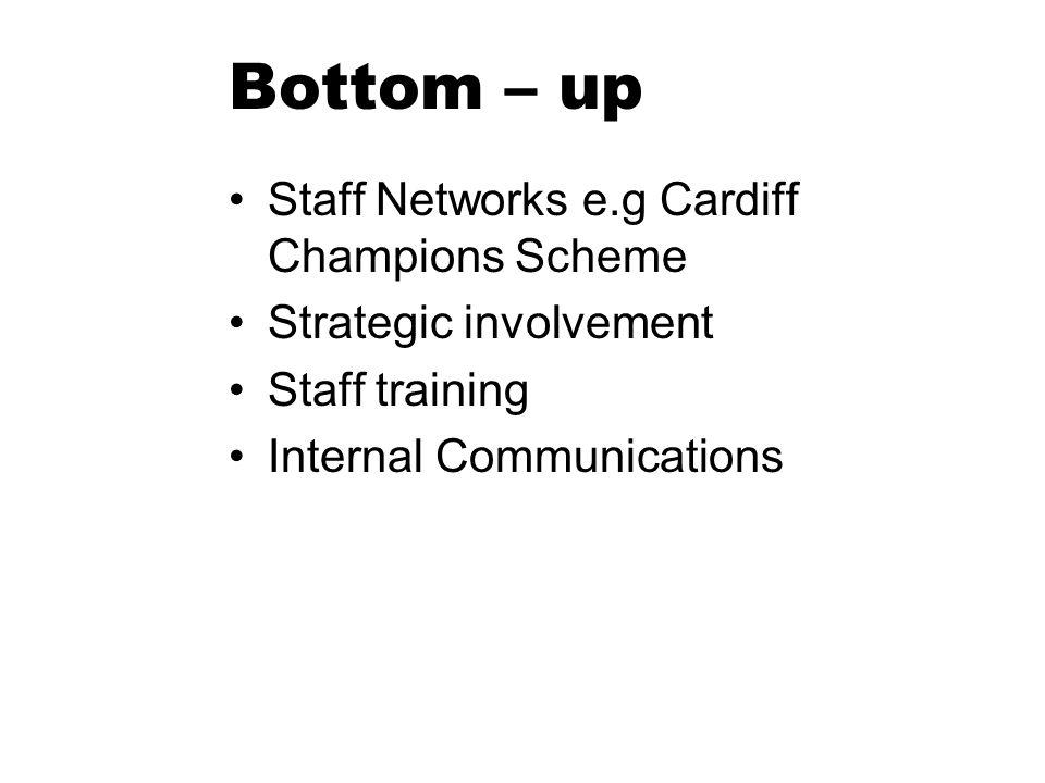 Bottom – up Staff Networks e.g Cardiff Champions Scheme Strategic involvement Staff training Internal Communications