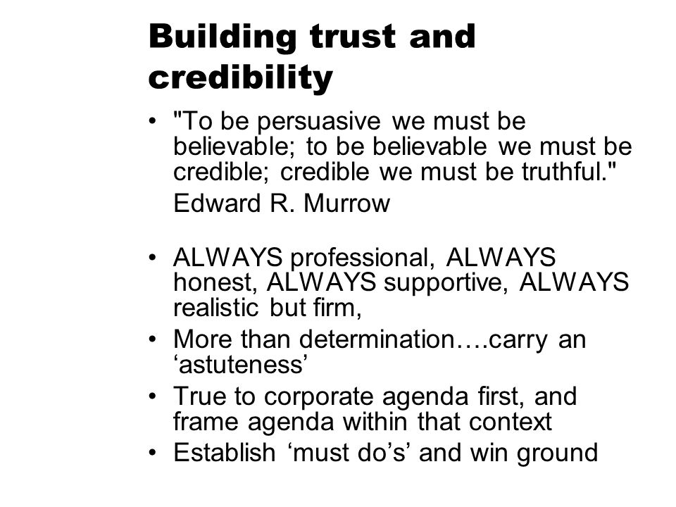 Building trust and credibility To be persuasive we must be believable; to be believable we must be credible; credible we must be truthful. Edward R.