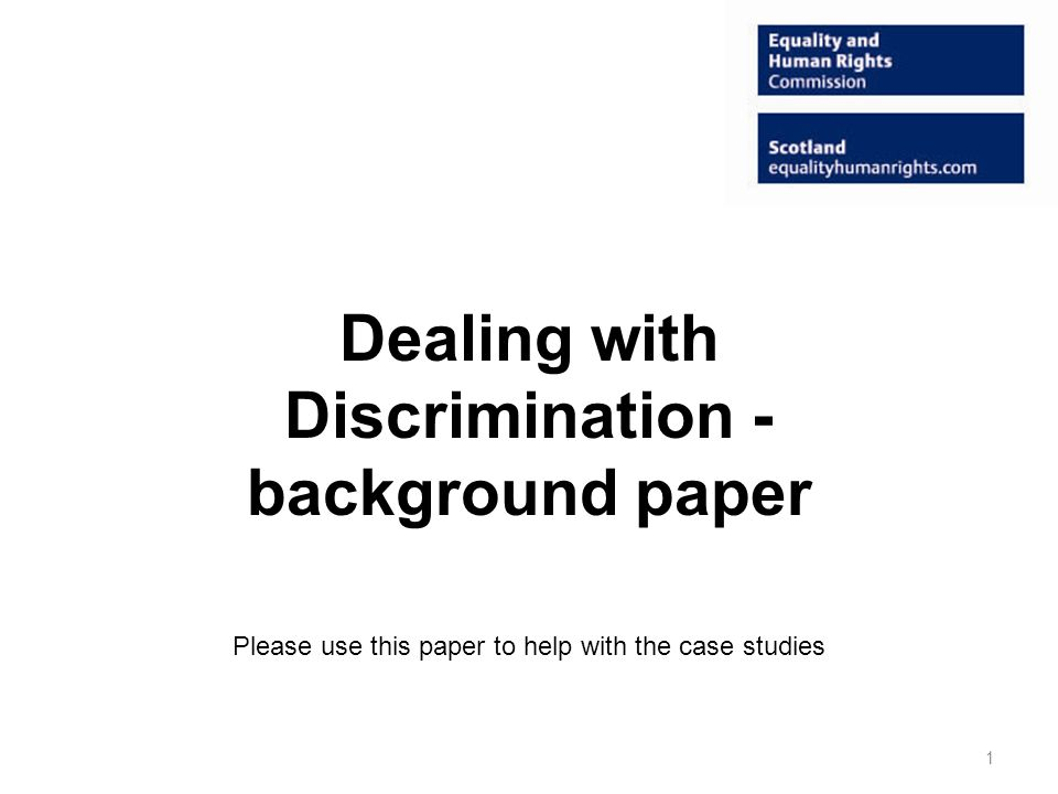 Dealing with Discrimination - background paper Please use this paper to help with the case studies 1