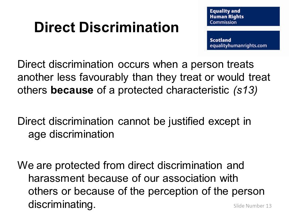 Direct Discrimination Direct discrimination occurs when a person treats another less favourably than they treat or would treat others because of a protected characteristic (s13) Direct discrimination cannot be justified except in age discrimination We are protected from direct discrimination and harassment because of our association with others or because of the perception of the person discriminating.