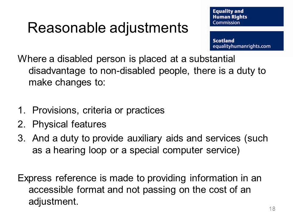 Reasonable adjustments Where a disabled person is placed at a substantial disadvantage to non-disabled people, there is a duty to make changes to: 1.Provisions, criteria or practices 2.Physical features 3.And a duty to provide auxiliary aids and services (such as a hearing loop or a special computer service) Express reference is made to providing information in an accessible format and not passing on the cost of an adjustment.