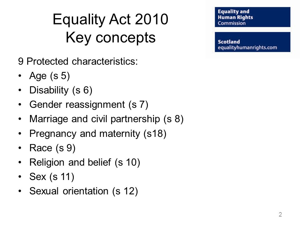 Equality Act 2010 Key concepts 9 Protected characteristics: Age (s 5) Disability (s 6) Gender reassignment (s 7) Marriage and civil partnership (s 8) Pregnancy and maternity (s18) Race (s 9) Religion and belief (s 10) Sex (s 11) Sexual orientation (s 12) 2
