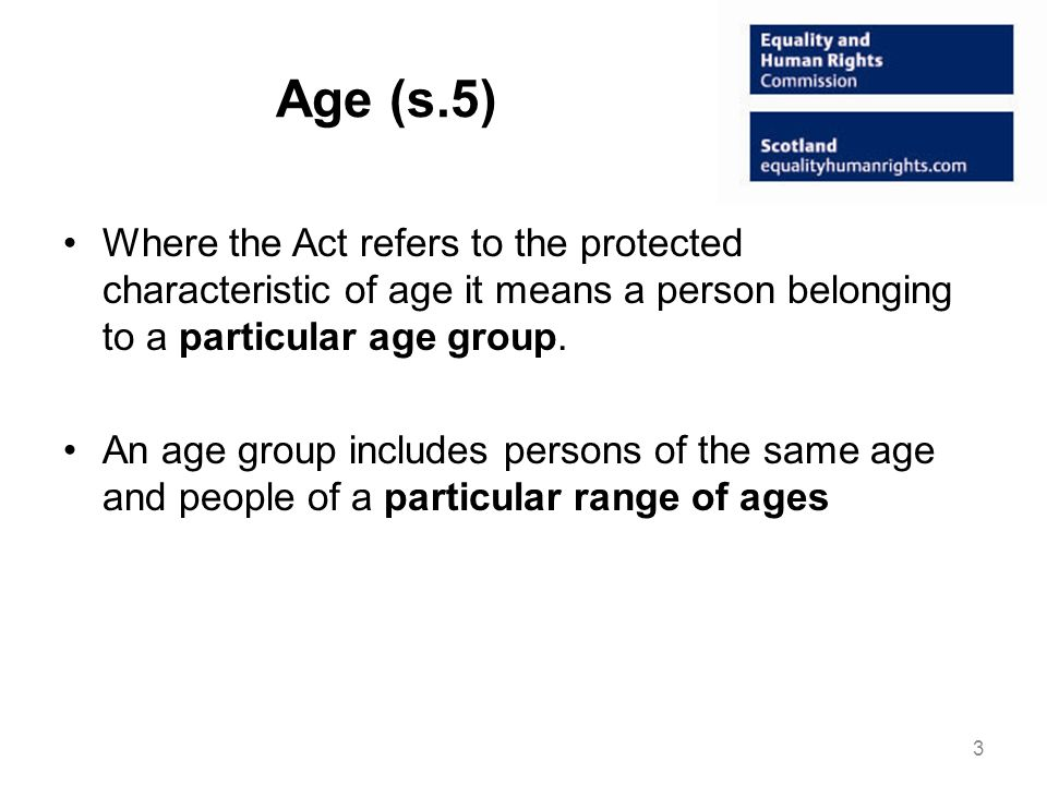 Age (s.5) Where the Act refers to the protected characteristic of age it means a person belonging to a particular age group.