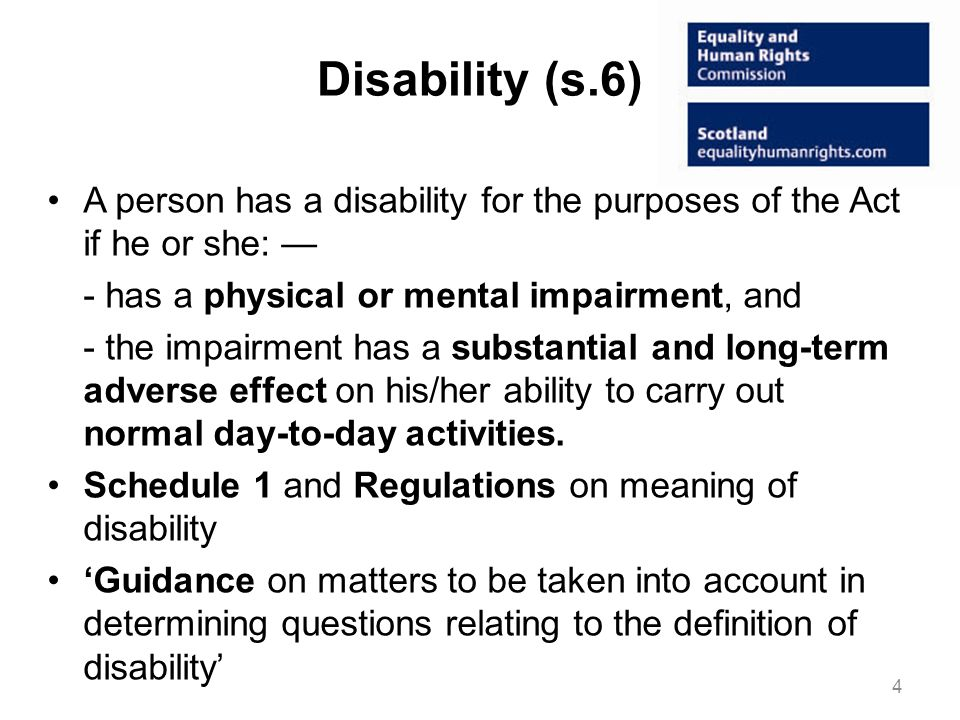 Disability (s.6) A person has a disability for the purposes of the Act if he or she: - has a physical or mental impairment, and - the impairment has a substantial and long-term adverse effect on his/her ability to carry out normal day-to-day activities.