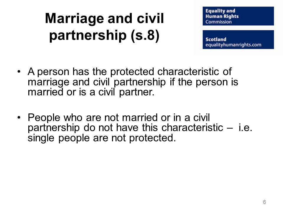 Marriage and civil partnership (s.8) A person has the protected characteristic of marriage and civil partnership if the person is married or is a civil partner.