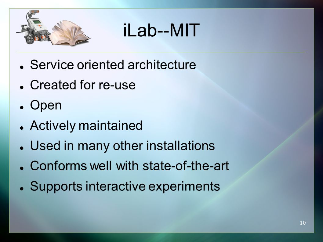 10 iLab--MIT Service oriented architecture Created for re-use Open Actively maintained Used in many other installations Conforms well with state-of-the-art Supports interactive experiments