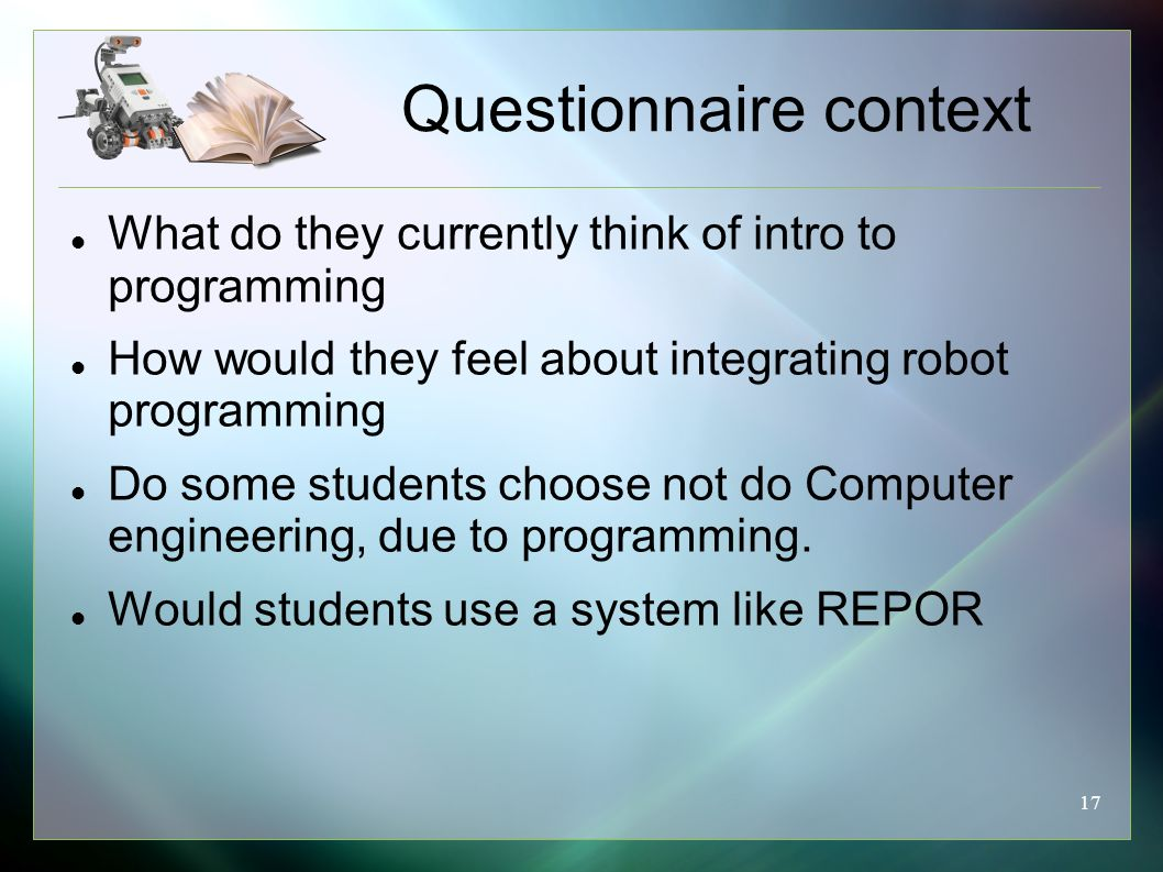 17 Questionnaire context What do they currently think of intro to programming How would they feel about integrating robot programming Do some students choose not do Computer engineering, due to programming.