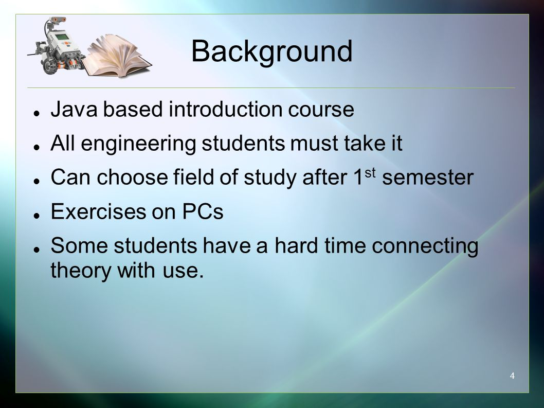 4 Background Java based introduction course All engineering students must take it Can choose field of study after 1 st semester Exercises on PCs Some students have a hard time connecting theory with use.