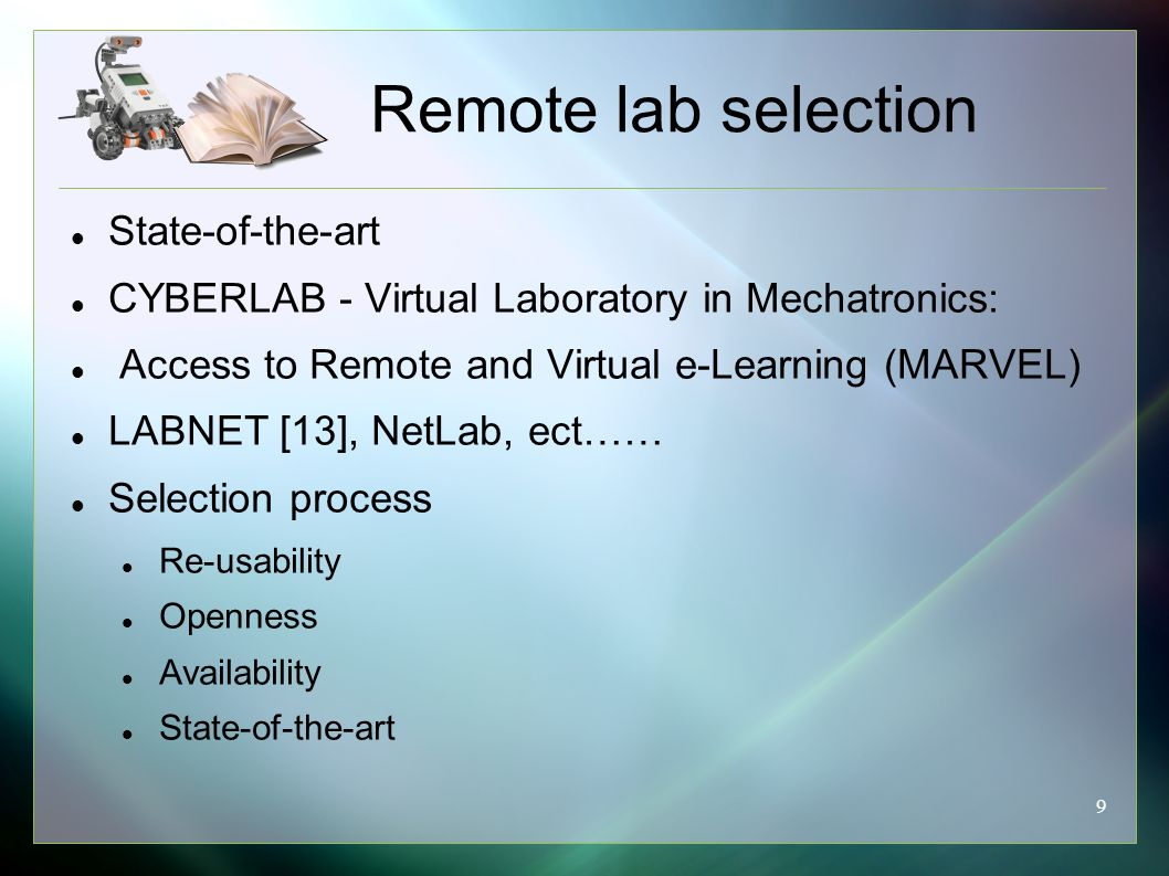 9 Remote lab selection State-of-the-art CYBERLAB - Virtual Laboratory in Mechatronics: Access to Remote and Virtual e-Learning (MARVEL) LABNET [13], NetLab, ect…… Selection process Re-usability Openness Availability State-of-the-art