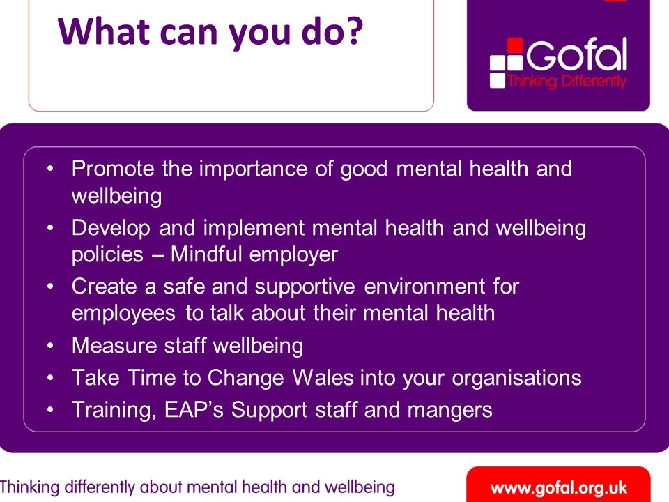 What can you do? Promote the importance of good mental health and wellbeing Develop and implement mental health and wellbeing policies – Mindful emplo