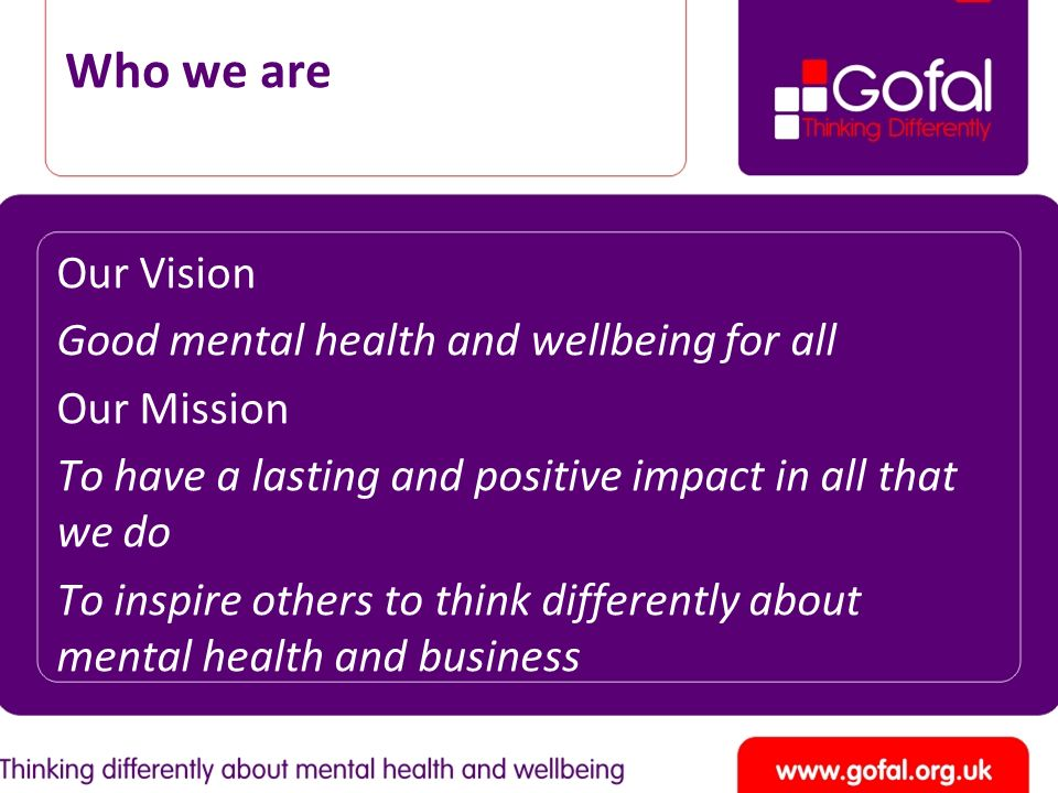 Who we are Our Vision Good mental health and wellbeing for all Our Mission To have a lasting and positive impact in all that we do To inspire others t