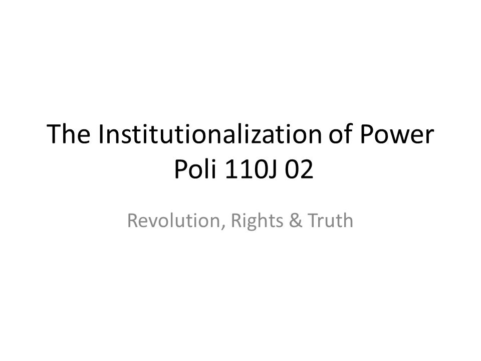 The Institutionalization of Power Poli 110J 02 Revolution, Rights & Truth
