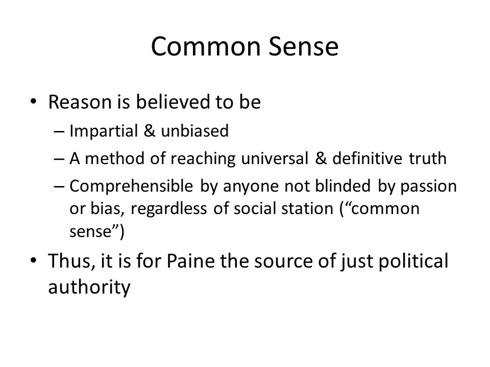 Common Sense Reason is believed to be – Impartial & unbiased – A method of reaching universal & definitive truth – Comprehensible by anyone not blinde