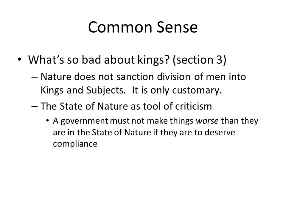 Common Sense Whats so bad about kings? (section 3) – Nature does not sanction division of men into Kings and Subjects. It is only customary. – The Sta