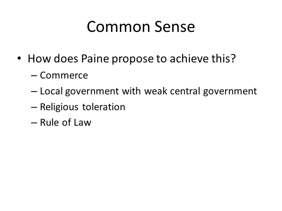 Common Sense How does Paine propose to achieve this? – Commerce – Local government with weak central government – Religious toleration – Rule of Law