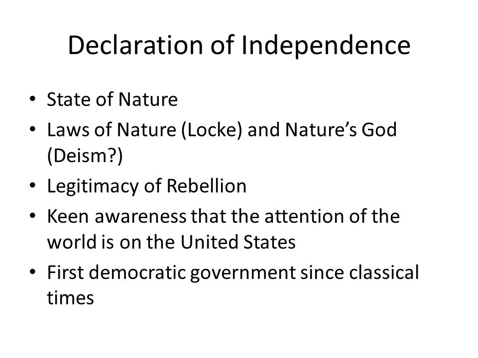 Declaration of Independence State of Nature Laws of Nature (Locke) and Natures God (Deism?) Legitimacy of Rebellion Keen awareness that the attention