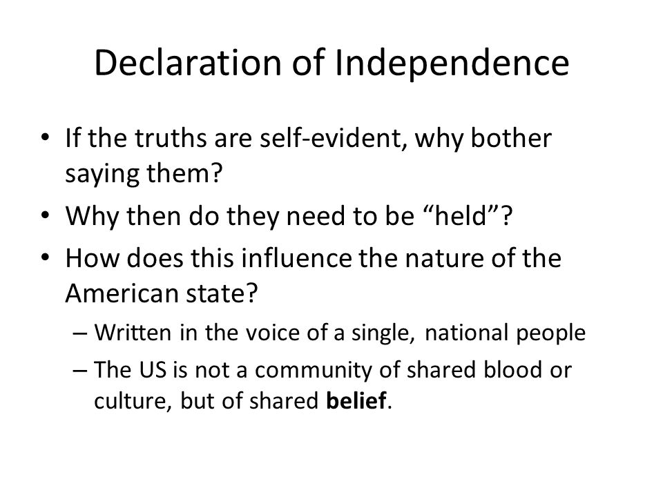 Declaration of Independence If the truths are self-evident, why bother saying them? Why then do they need to be held? How does this influence the natu