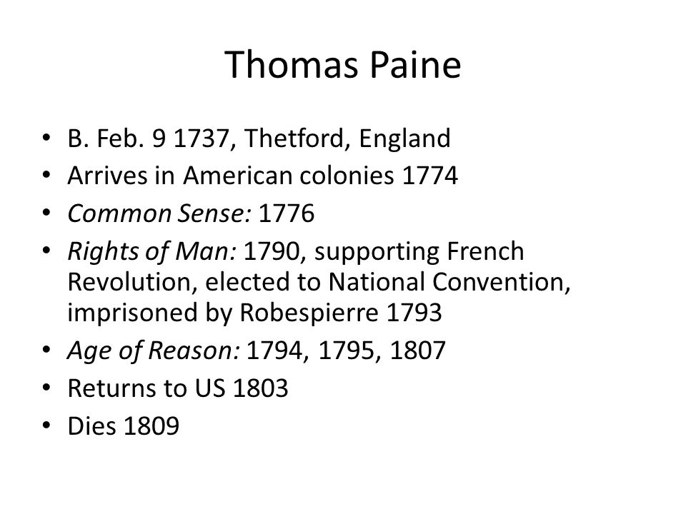 Thomas Paine B. Feb. 9 1737, Thetford, England Arrives in American colonies 1774 Common Sense: 1776 Rights of Man: 1790, supporting French Revolution,