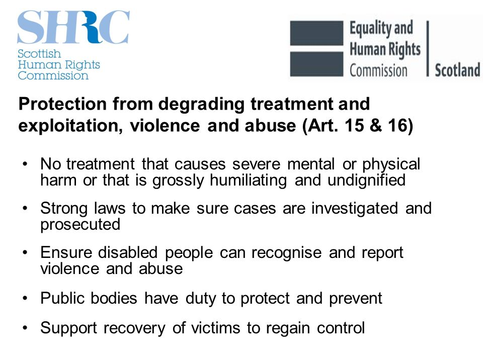 Protection from degrading treatment and exploitation, violence and abuse (Art. 15 & 16) No treatment that causes severe mental or physical harm or tha