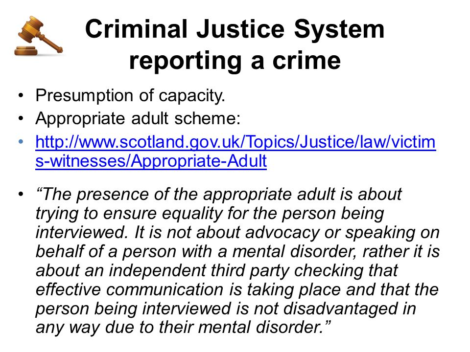 Criminal Justice System reporting a crime Presumption of capacity. Appropriate adult scheme: http://www.scotland.gov.uk/Topics/Justice/law/victim s-wi