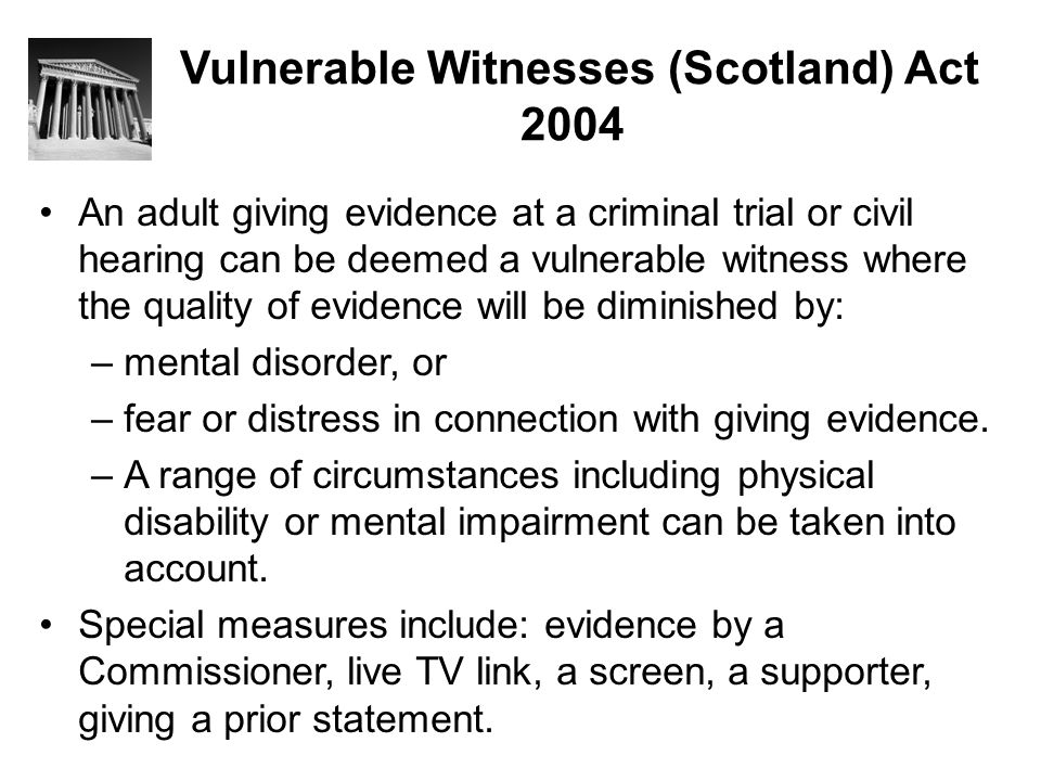 Vulnerable Witnesses (Scotland) Act 2004 An adult giving evidence at a criminal trial or civil hearing can be deemed a vulnerable witness where the qu