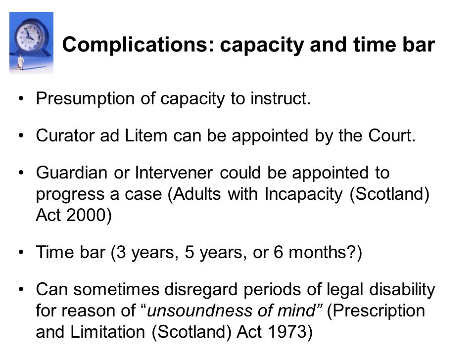 Complications: capacity and time bar Presumption of capacity to instruct. Curator ad Litem can be appointed by the Court. Guardian or Intervener could