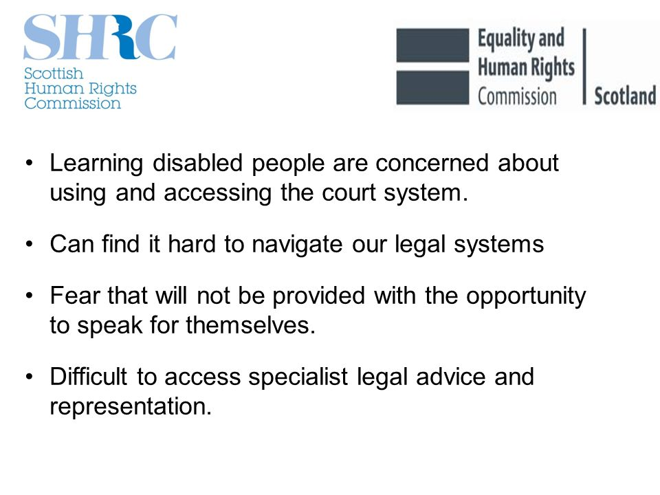 Learning disabled people are concerned about using and accessing the court system. Can find it hard to navigate our legal systems Fear that will not b