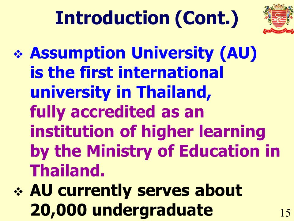 15 Introduction (Cont.) Assumption University (AU) is the first international university in Thailand, fully accredited as an institution of higher lea