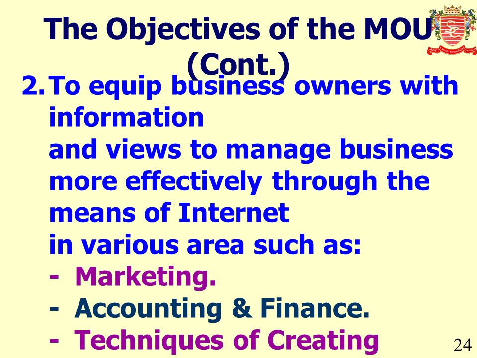 24 The Objectives of the MOU (Cont.) 2.To equip business owners with information and views to manage business more effectively through the means of In