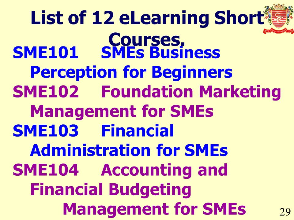 29 List of 12 eLearning Short Courses. SME101SMEs Business Perception for Beginners SME102Foundation Marketing Management for SMEs SME103Financial Adm