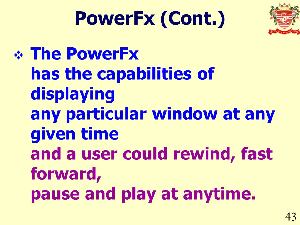 43 PowerFx (Cont.) The PowerFx has the capabilities of displaying any particular window at any given time and a user could rewind, fast forward, pause and play at anytime.