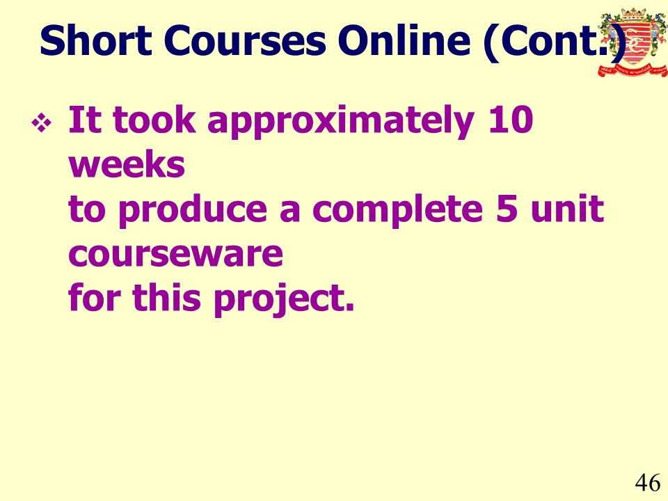46 Short Courses Online (Cont.) It took approximately 10 weeks to produce a complete 5 unit courseware for this project.