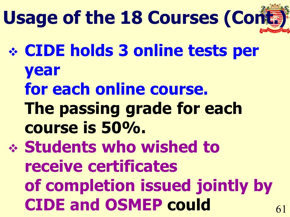 61 CIDE holds 3 online tests per year for each online course. The passing grade for each course is 50%. Students who wished to receive certificates of